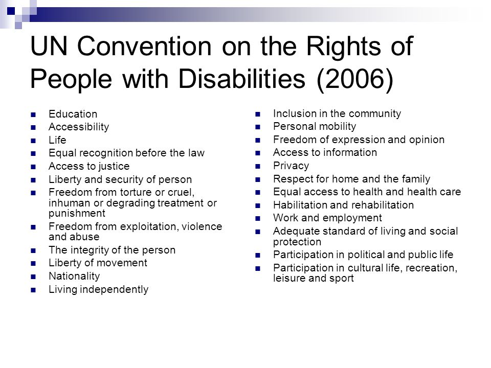 UN Convention on the Rights of People with Disabilities (2006) Education Accessibility Life Equal recognition before the law Access to justice Liberty and security of person Freedom from torture or cruel, inhuman or degrading treatment or punishment Freedom from exploitation, violence and abuse The integrity of the person Liberty of movement Nationality Living independently Inclusion in the community Personal mobility Freedom of expression and opinion Access to information Privacy Respect for home and the family Equal access to health and health care Habilitation and rehabilitation Work and employment Adequate standard of living and social protection Participation in political and public life Participation in cultural life, recreation, leisure and sport