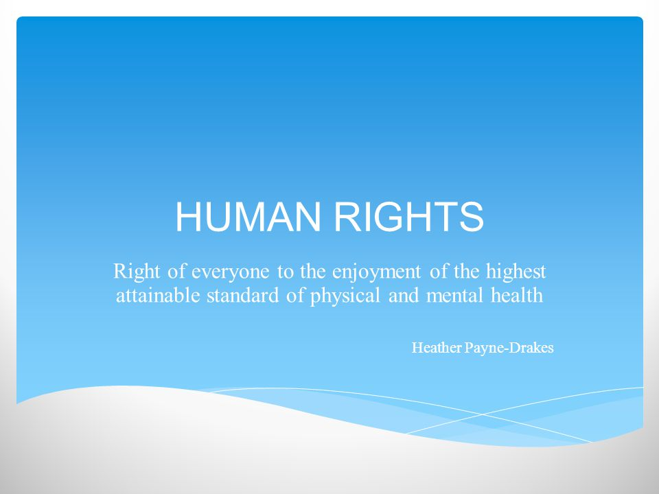 HUMAN RIGHTS Right of everyone to the enjoyment of the highest attainable standard of physical and mental health Heather Payne-Drakes