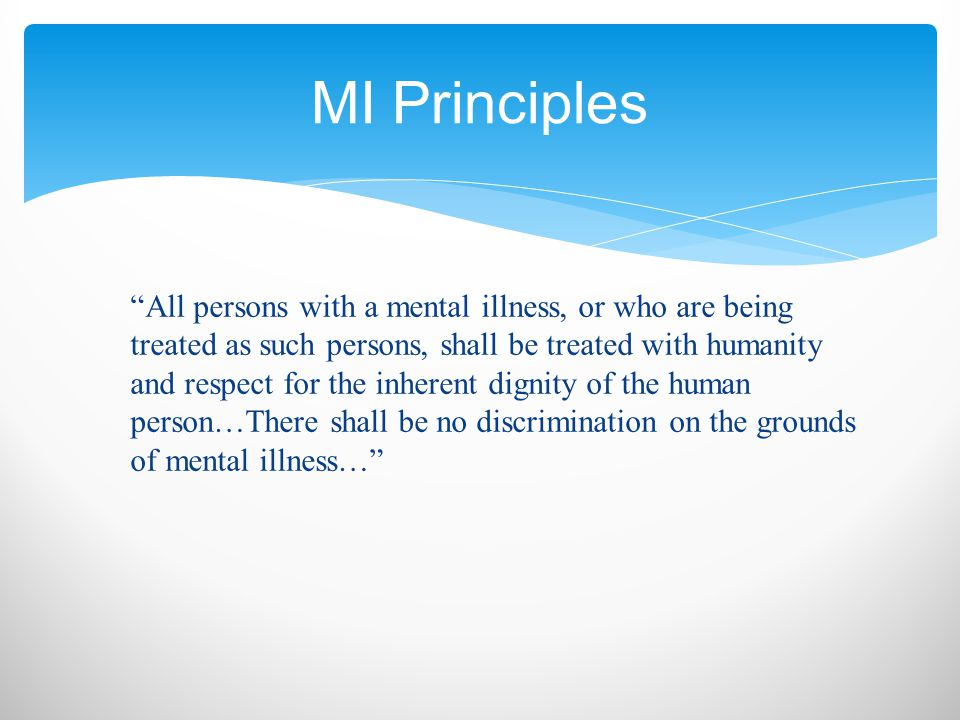 All persons with a mental illness, or who are being treated as such persons, shall be treated with humanity and respect for the inherent dignity of the human person…There shall be no discrimination on the grounds of mental illness… MI Principles