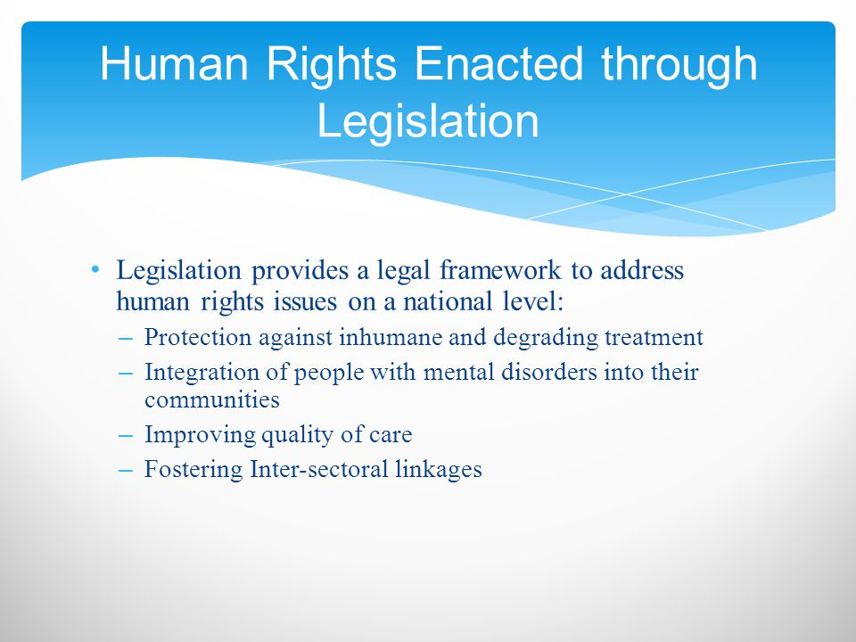 Legislation provides a legal framework to address human rights issues on a national level: – Protection against inhumane and degrading treatment – Integration of people with mental disorders into their communities – Improving quality of care – Fostering Inter-sectoral linkages Human Rights Enacted through Legislation