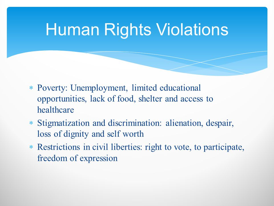  Poverty: Unemployment, limited educational opportunities, lack of food, shelter and access to healthcare  Stigmatization and discrimination: alienation, despair, loss of dignity and self worth  Restrictions in civil liberties: right to vote, to participate, freedom of expression Human Rights Violations