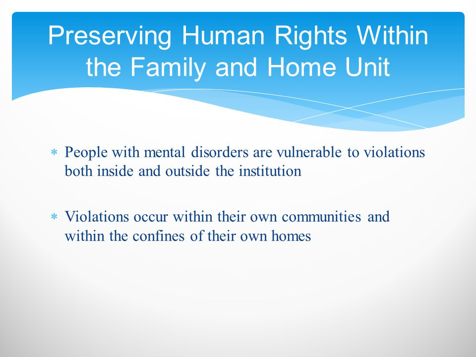  People with mental disorders are vulnerable to violations both inside and outside the institution  Violations occur within their own communities and within the confines of their own homes Preserving Human Rights Within the Family and Home Unit