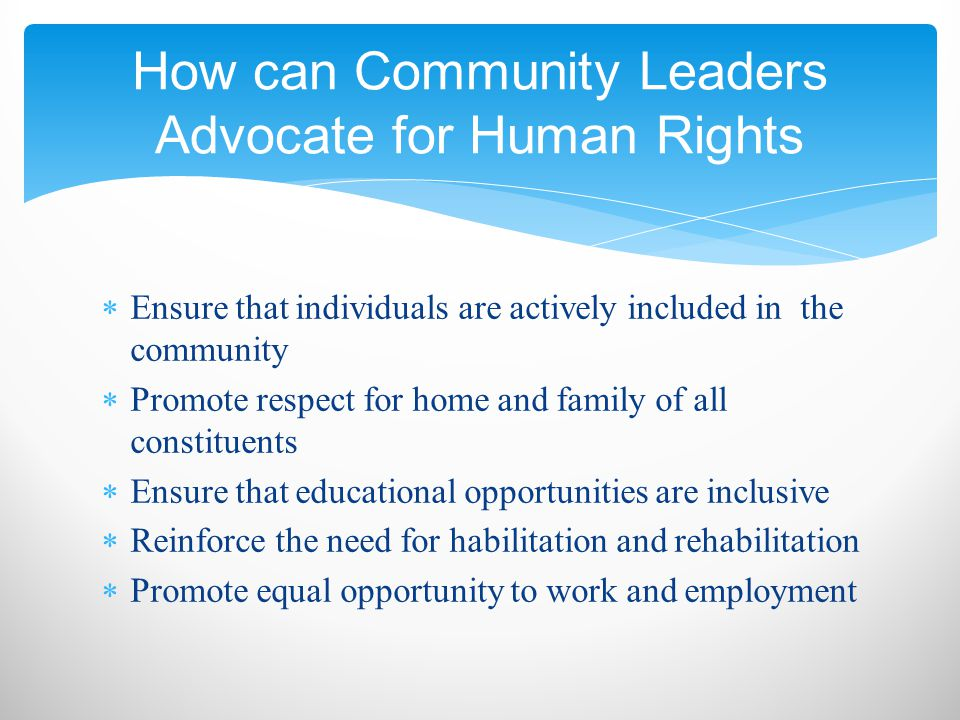  Ensure that individuals are actively included in the community  Promote respect for home and family of all constituents  Ensure that educational opportunities are inclusive  Reinforce the need for habilitation and rehabilitation  Promote equal opportunity to work and employment How can Community Leaders Advocate for Human Rights