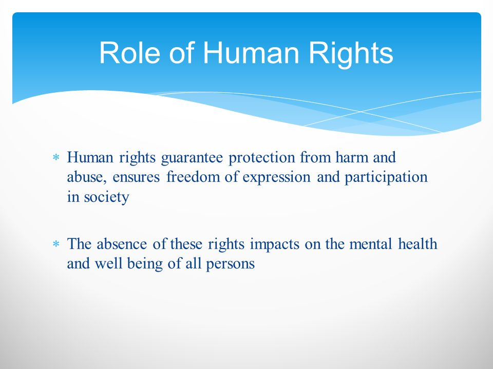  Human rights guarantee protection from harm and abuse, ensures freedom of expression and participation in society  The absence of these rights impacts on the mental health and well being of all persons Role of Human Rights