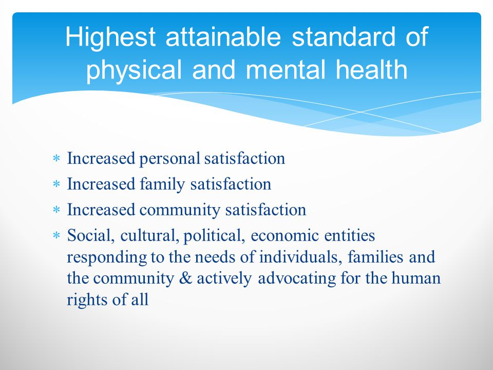  Increased personal satisfaction  Increased family satisfaction  Increased community satisfaction  Social, cultural, political, economic entities responding to the needs of individuals, families and the community & actively advocating for the human rights of all Highest attainable standard of physical and mental health