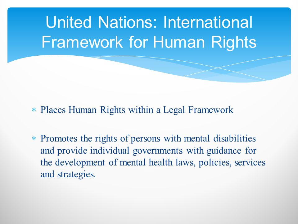  Places Human Rights within a Legal Framework  Promotes the rights of persons with mental disabilities and provide individual governments with guidance for the development of mental health laws, policies, services and strategies.