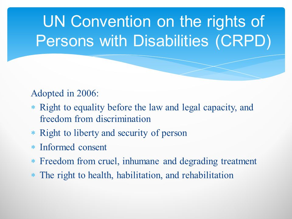 Adopted in 2006:  Right to equality before the law and legal capacity, and freedom from discrimination  Right to liberty and security of person  Informed consent  Freedom from cruel, inhumane and degrading treatment  The right to health, habilitation, and rehabilitation UN Convention on the rights of Persons with Disabilities (CRPD)