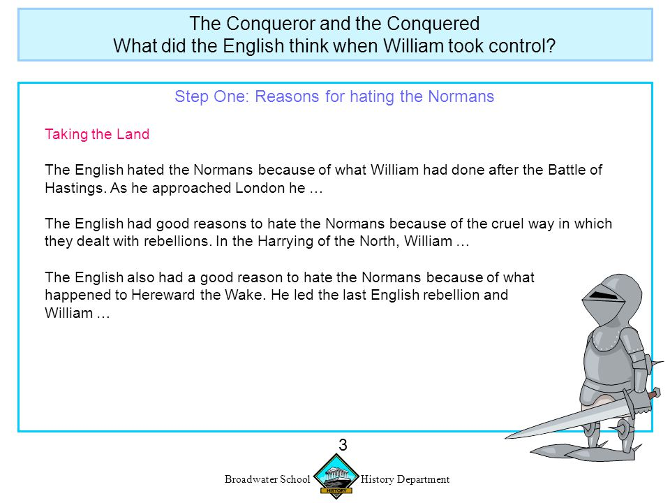 Broadwater School History Department 4 Step One: Reasons for hating the Normans Taking the land The English hated the Normans because of what William had done after the Battle of Hastings.