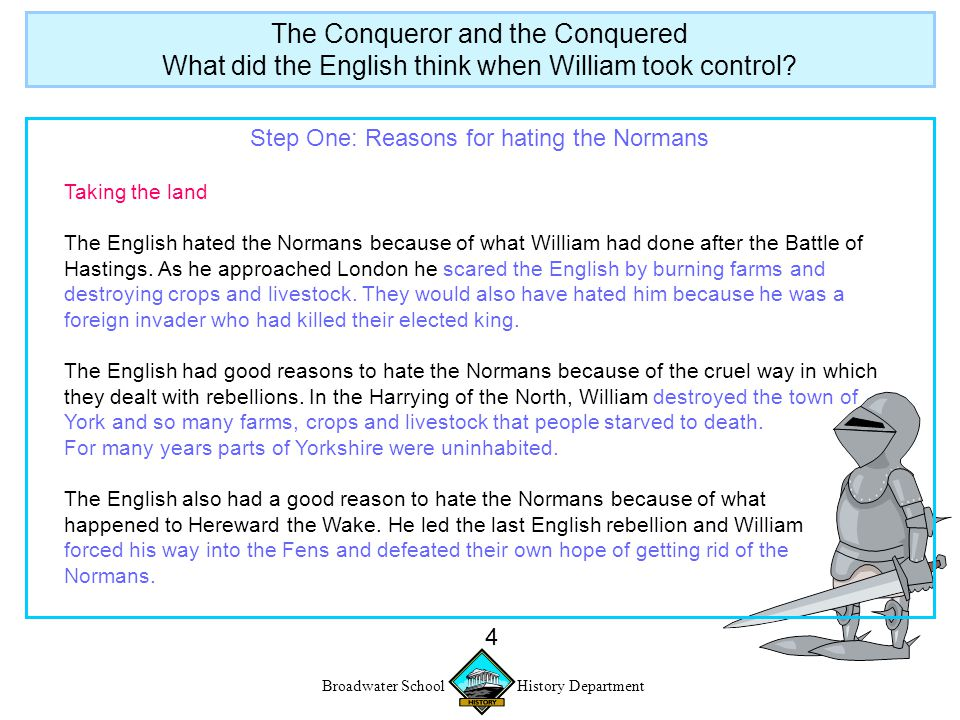 Broadwater School History Department 5 Step Two: Reasons for hating the Normans Controlling the Land The English hated the Normans because the Normans built lots of … The English had good reasons to hate the Norman castles because … The Conqueror and the Conquered What did the English think when William took control?