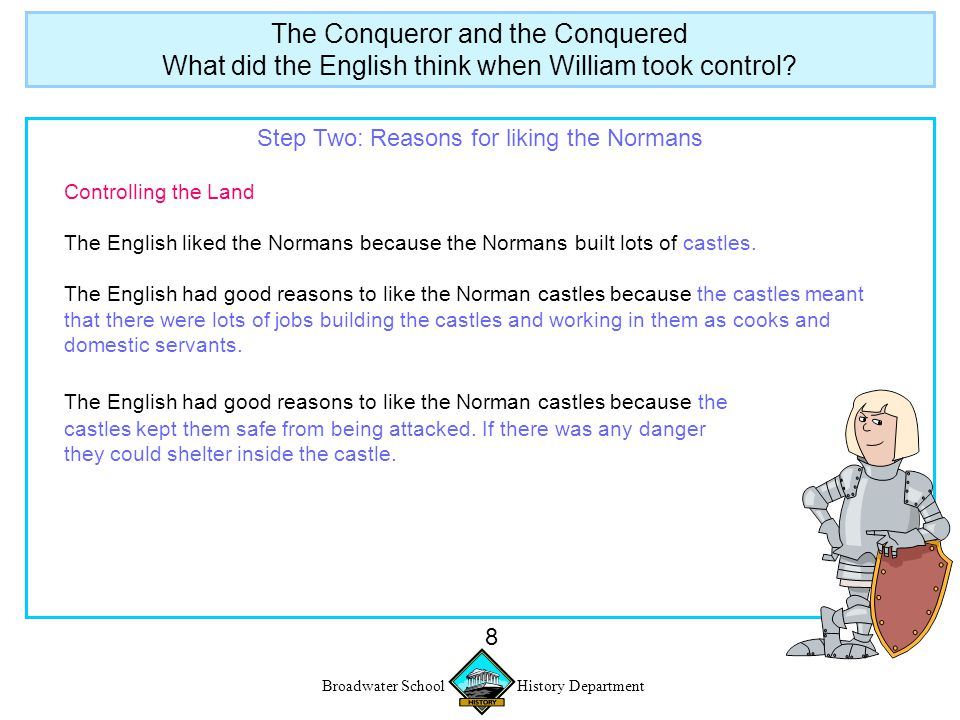 Broadwater School History Department 8 Step Two: Reasons for liking the Normans Controlling the Land The English liked the Normans because the Normans