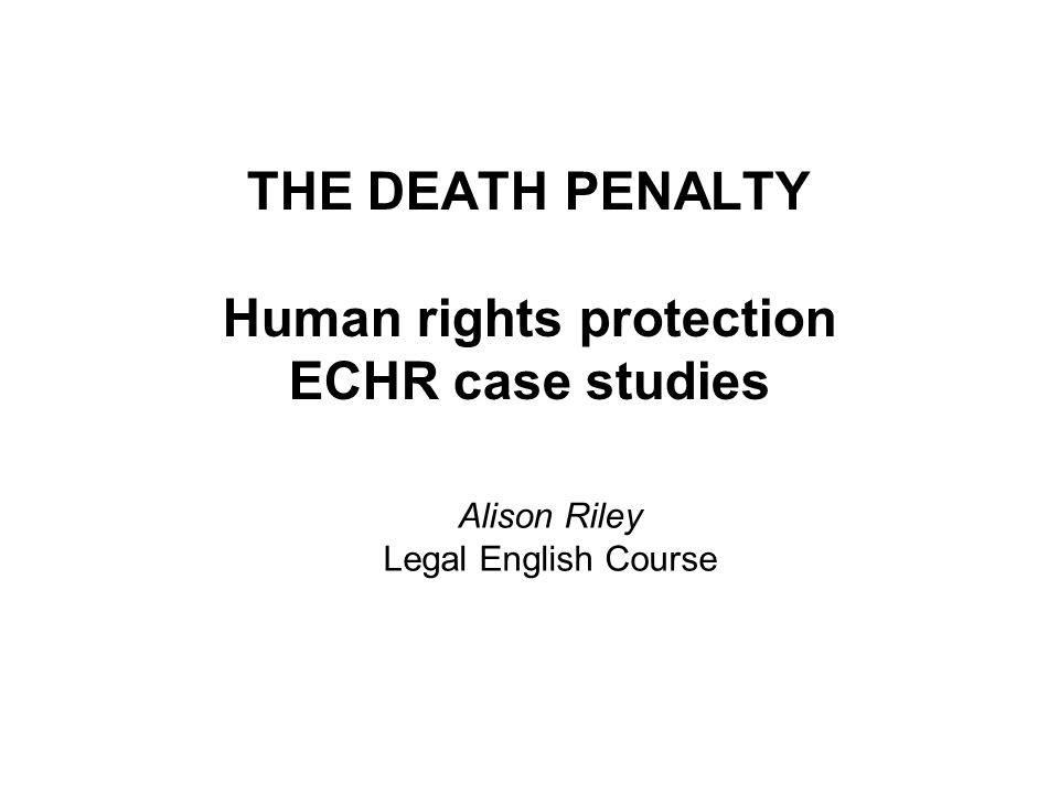 THE DEATH PENALTY Human rights protection ECHR case studies Alison Riley Legal English Course