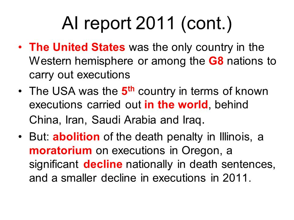 AI report 2011 (cont.) The United States was the only country in the Western hemisphere or among the G8 nations to carry out executions The USA was th