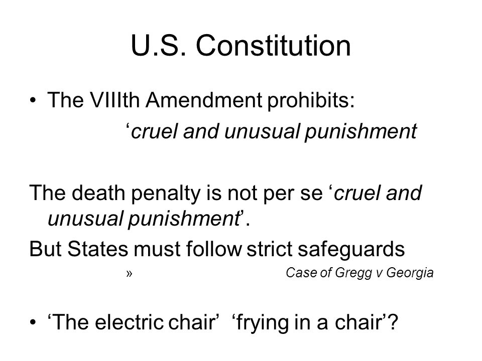 U.S. Constitution The VIIIth Amendment prohibits: 'cruel and unusual punishment The death penalty is not per se 'cruel and unusual punishment'. But St