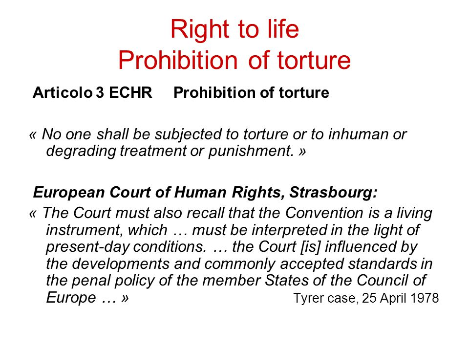 Right to life Prohibition of torture Articolo 3 ECHR Prohibition of torture « No one shall be subjected to torture or to inhuman or degrading treatmen