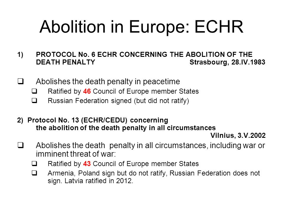 Abolition in Europe: ECHR 1)PROTOCOL No. 6 ECHR CONCERNING THE ABOLITION OF THE DEATH PENALTY Strasbourg, 28.IV.1983  Abolishes the death penalty in
