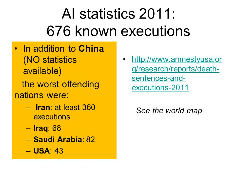 AI statistics 2011: 676 known executions In addition to China (NO statistics available) the worst offending nations were: – Iran: at least 360 executi