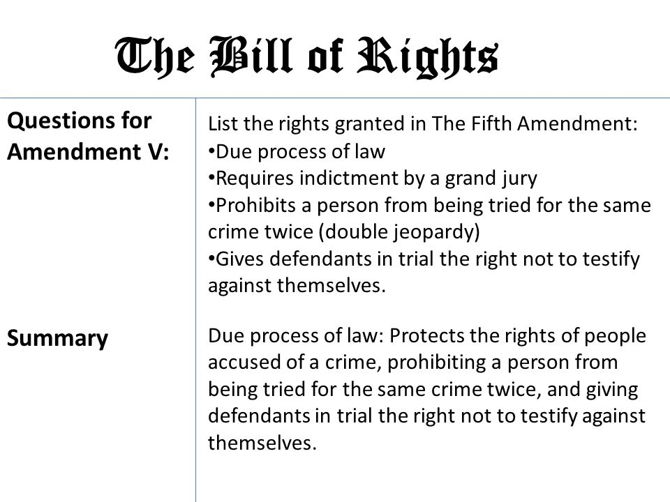 The Bill of Rights List the rights granted in The Fifth Amendment: Questions for Amendment V: Due process of law Requires indictment by a grand jury P