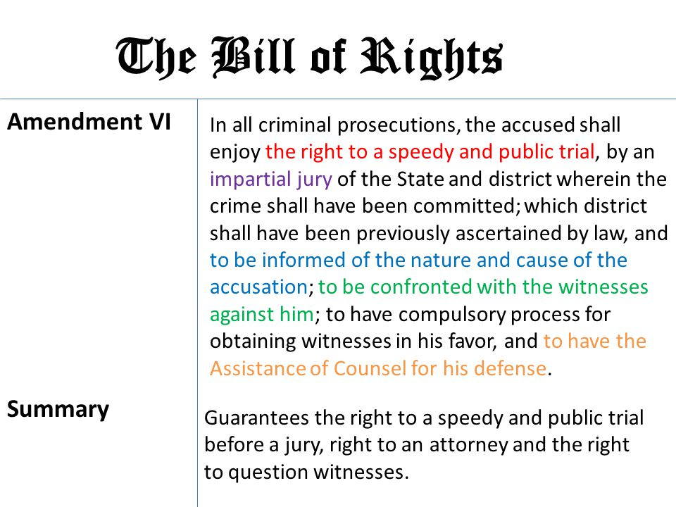 The Bill of Rights Amendment VI In all criminal prosecutions, the accused shall enjoy the right to a speedy and public trial, by an impartial jury of
