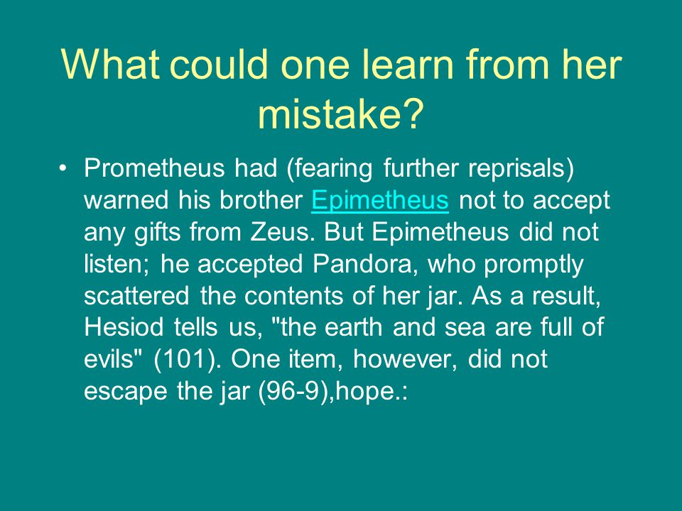 What could one learn from her mistake? Prometheus had (fearing further reprisals) warned his brother Epimetheus not to accept any gifts from Zeus. But