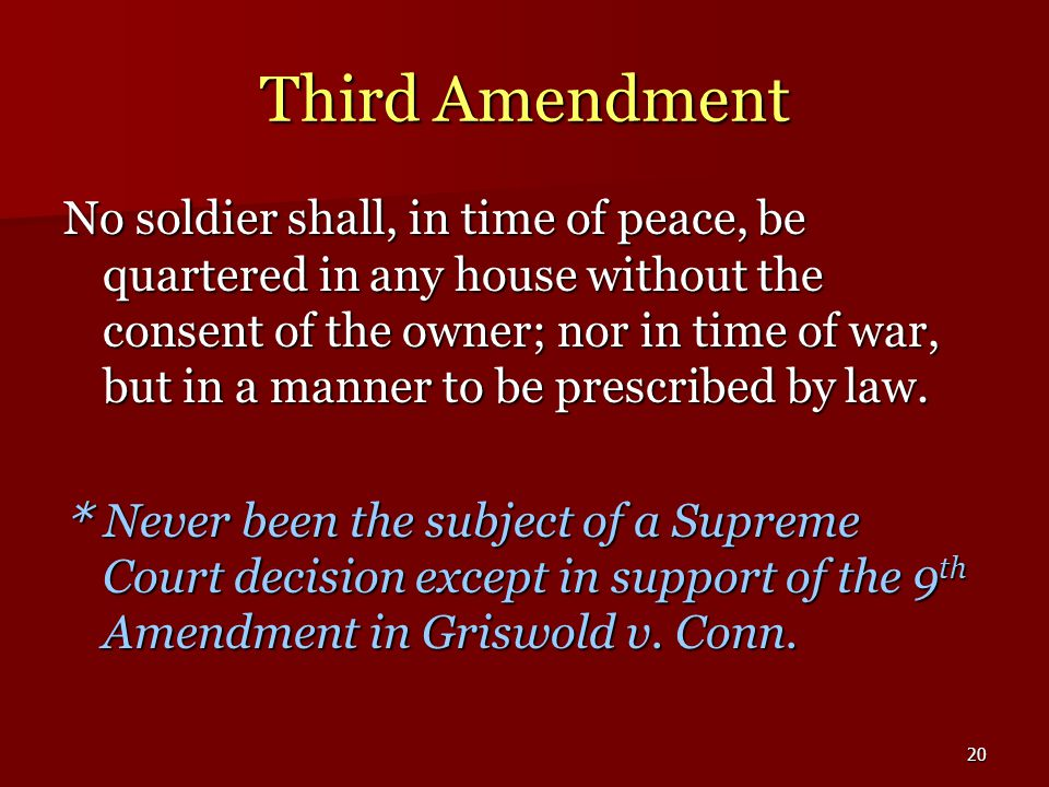 20 Third Amendment No soldier shall, in time of peace, be quartered in any house without the consent of the owner; nor in time of war, but in a manner to be prescribed by law.