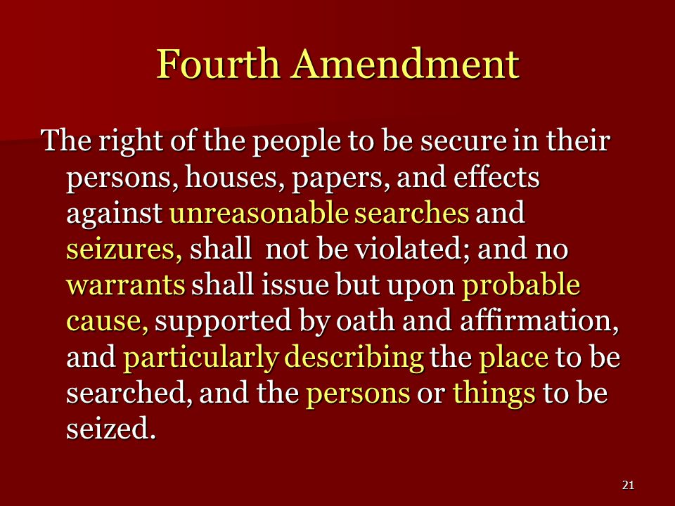 21 Fourth Amendment The right of the people to be secure in their persons, houses, papers, and effects against unreasonable searches and seizures, shall not be violated; and no warrants shall issue but upon probable cause, supported by oath and affirmation, and particularly describing the place to be searched, and the persons or things to be seized.