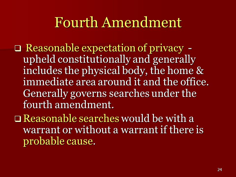 24 Fourth Amendment  Reasonable expectation of privacy - upheld constitutionally and generally includes the physical body, the home & immediate area around it and the office.