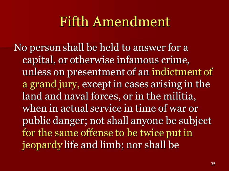 35 Fifth Amendment No person shall be held to answer for a capital, or otherwise infamous crime, unless on presentment of an indictment of a grand jury, except in cases arising in the land and naval forces, or in the militia, when in actual service in time of war or public danger; not shall anyone be subject for the same offense to be twice put in jeopardy life and limb; nor shall be