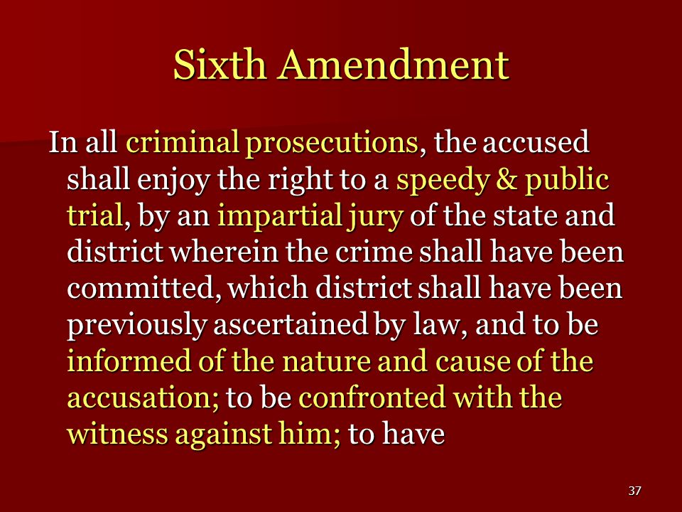 37 Sixth Amendment In all criminal prosecutions, the accused shall enjoy the right to a speedy & public trial, by an impartial jury of the state and district wherein the crime shall have been committed, which district shall have been previously ascertained by law, and to be informed of the nature and cause of the accusation; to be confronted with the witness against him; to have In all criminal prosecutions, the accused shall enjoy the right to a speedy & public trial, by an impartial jury of the state and district wherein the crime shall have been committed, which district shall have been previously ascertained by law, and to be informed of the nature and cause of the accusation; to be confronted with the witness against him; to have