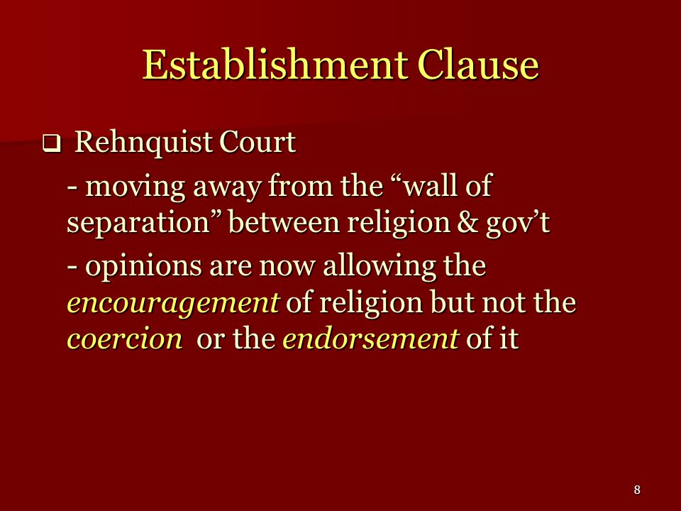 8 Establishment Clause  Rehnquist Court - moving away from the wall of separation between religion & gov't - opinions are now allowing the encouragement of religion but not the coercion or the endorsement of it