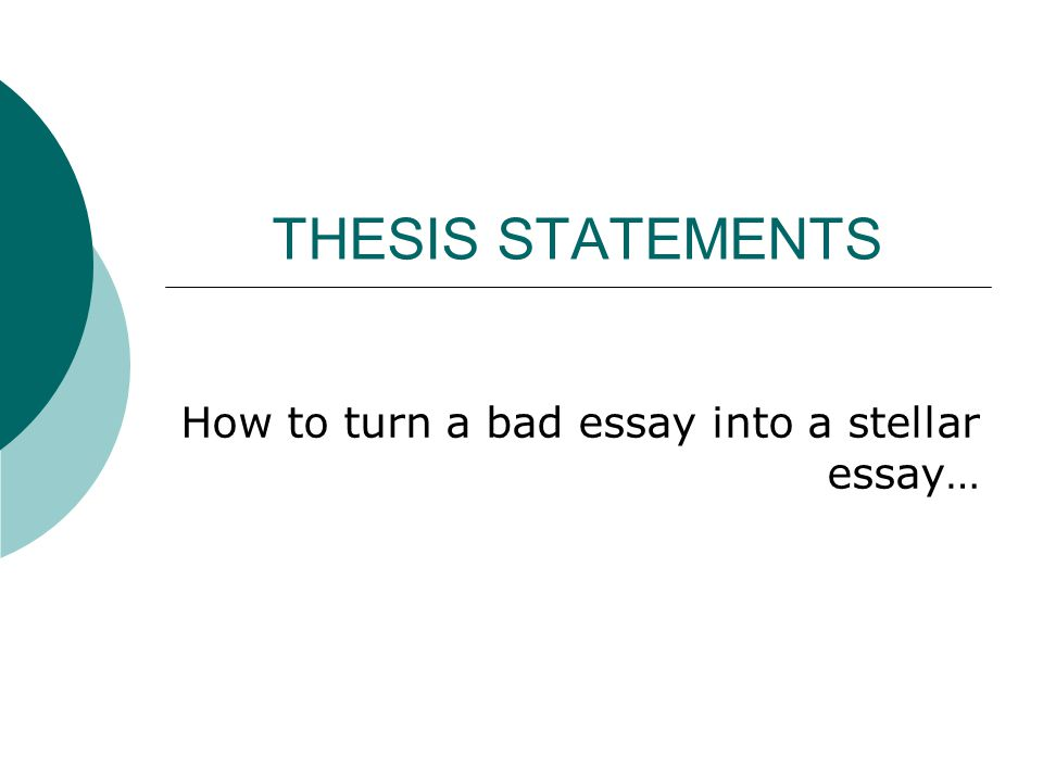 THESIS STATEMENTS How to turn a bad essay into a stellar essay…