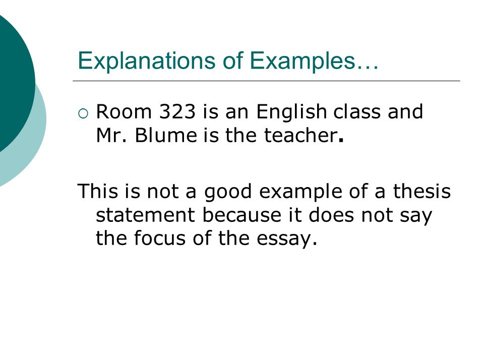 Explanations of Examples…  Room 323 is an English class and Mr. Blume is the teacher. This is not a good example of a thesis statement because it doe