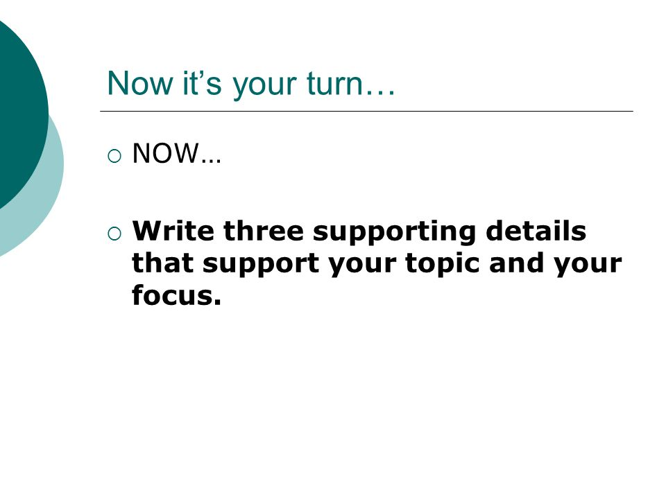Now it's your turn…  NOW…  Write three supporting details that support your topic and your focus.