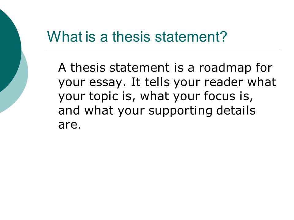 What is a thesis statement? A thesis statement is a roadmap for your essay. It tells your reader what your topic is, what your focus is, and what your