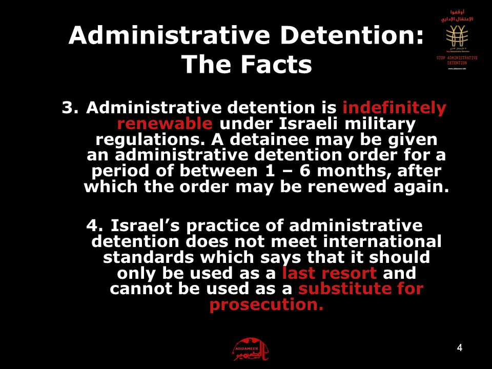 Administrative Detention: The Facts 1.Administrative detention is a procedure under which detainees are held without charge or trial 2.Administrative detention is based on 'secret information' brought forward to the military judge, to which neither the detainee nor his/her lawyer have access to.
