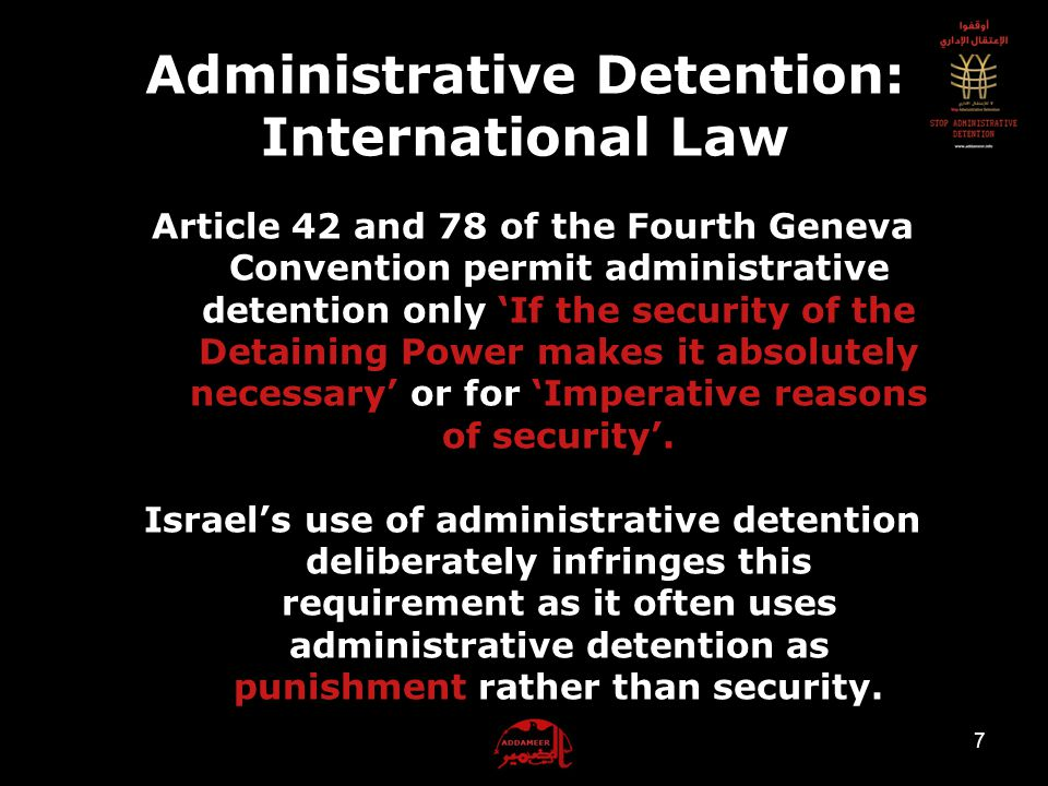 6 Administrative Detention: International Law The key legal instruments that regulate administrative detention in the occupied Palestinian territory are: 1.The Fourth Geneva Convention (1949) 2.Additional Protocol I to the Geneva Convention (1977) 3.Regulations annexed to the Hague Convention No.