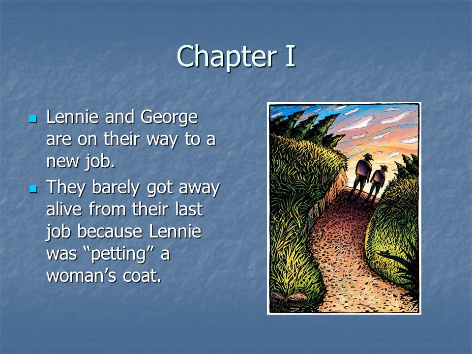 Chapter I Lennie and George are on their way to a new job. Lennie and George are on their way to a new job. They barely got away alive from their last