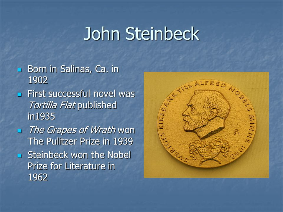 John Steinbeck Born in Salinas, Ca. in 1902 Born in Salinas, Ca. in 1902 First successful novel was Tortilla Flat published in1935 First successful no