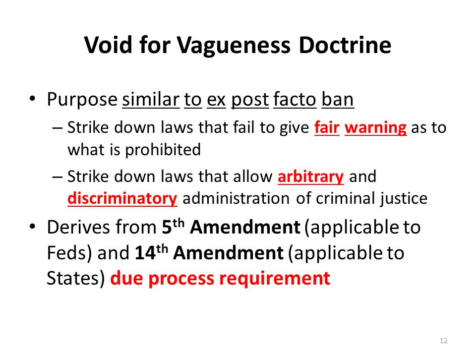 Void for Vagueness Doctrine Purpose similar to ex post facto ban – Strike down laws that fail to give fair warning as to what is prohibited – Strike down laws that allow arbitrary and discriminatory administration of criminal justice Derives from 5 th Amendment (applicable to Feds) and 14 th Amendment (applicable to States) due process requirement 12