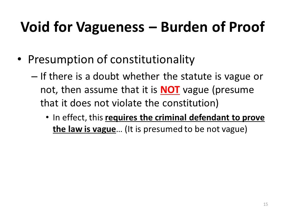 Void for Vagueness – Burden of Proof Presumption of constitutionality – If there is a doubt whether the statute is vague or not, then assume that it is NOT vague (presume that it does not violate the constitution) In effect, this requires the criminal defendant to prove the law is vague… (It is presumed to be not vague) 15