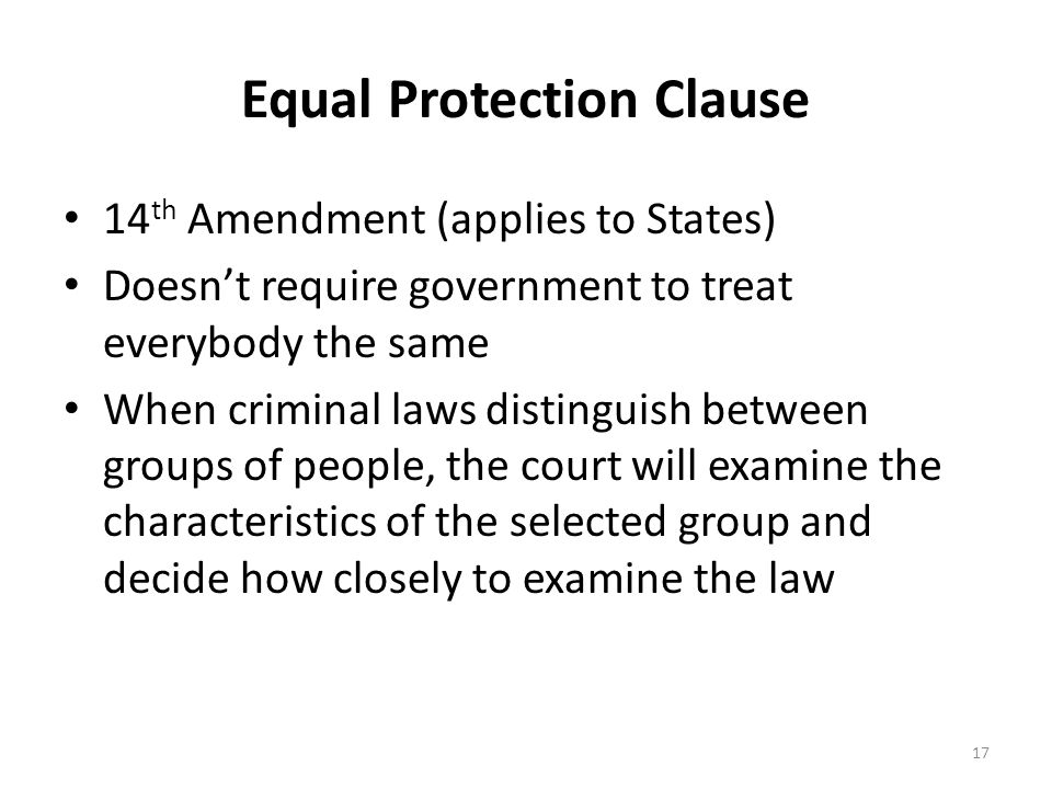 Equal Protection Clause 14 th Amendment (applies to States) Doesn't require government to treat everybody the same When criminal laws distinguish between groups of people, the court will examine the characteristics of the selected group and decide how closely to examine the law 17