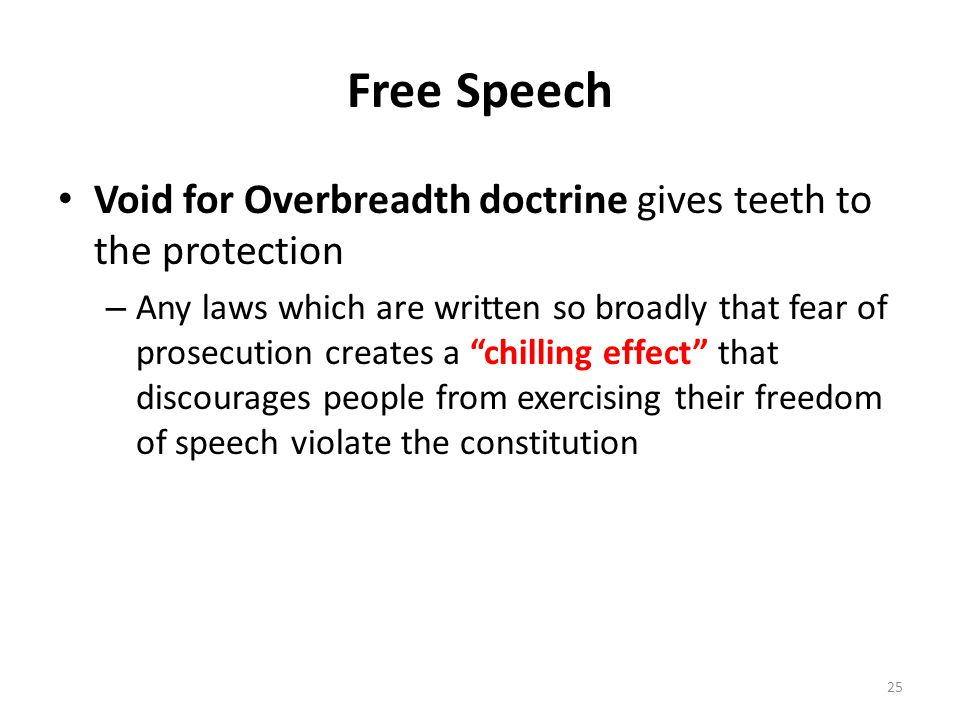 Free Speech Void for Overbreadth doctrine gives teeth to the protection – Any laws which are written so broadly that fear of prosecution creates a chilling effect that discourages people from exercising their freedom of speech violate the constitution 25