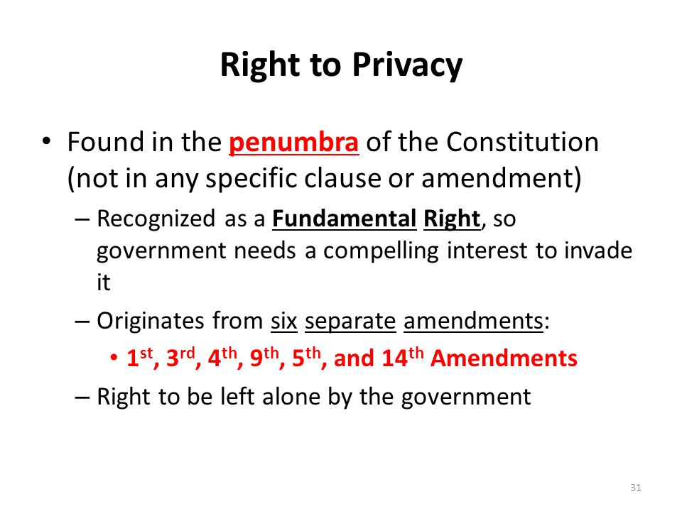 Right to Privacy Found in the penumbra of the Constitution (not in any specific clause or amendment) – Recognized as a Fundamental Right, so government needs a compelling interest to invade it – Originates from six separate amendments: 1 st, 3 rd, 4 th, 9 th, 5 th, and 14 th Amendments – Right to be left alone by the government 31