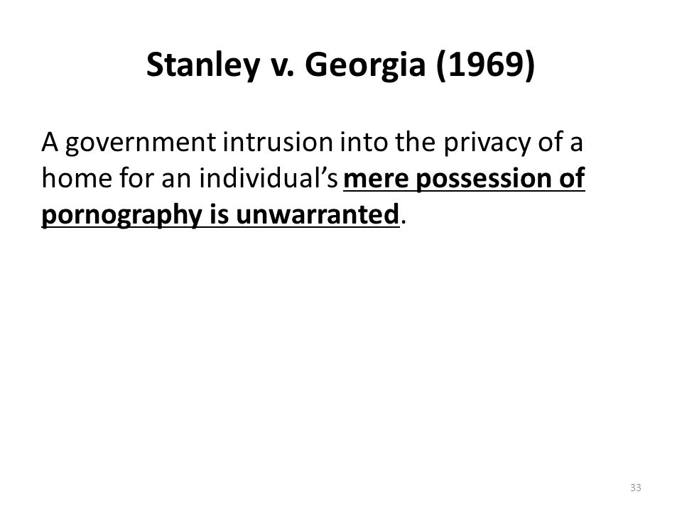 Stanley v. Georgia (1969) A government intrusion into the privacy of a home for an individual's mere possession of pornography is unwarranted. 33