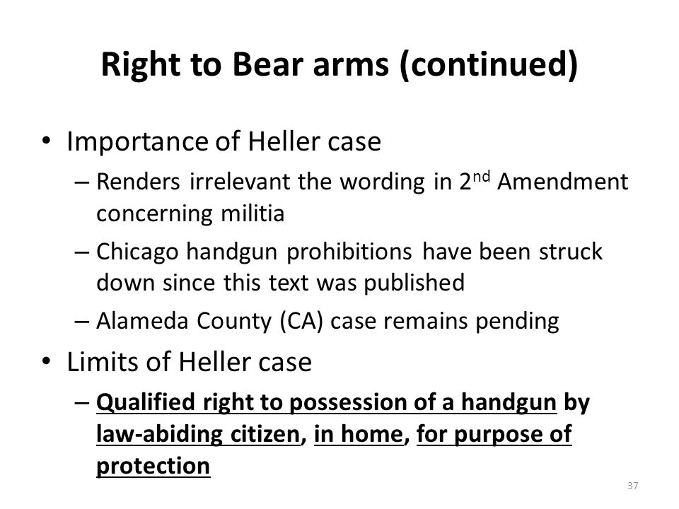 Right to Bear arms (continued) Importance of Heller case – Renders irrelevant the wording in 2 nd Amendment concerning militia – Chicago handgun prohibitions have been struck down since this text was published – Alameda County (CA) case remains pending Limits of Heller case – Qualified right to possession of a handgun by law-abiding citizen, in home, for purpose of protection 37