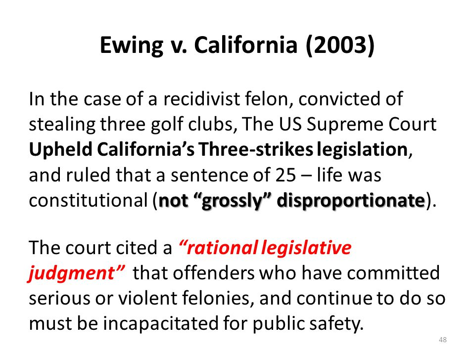 """Ewing v. California (2003) not """"grossly"""" disproportionate In the case of a recidivist felon, convicted of stealing three golf clubs, The US Supreme Co"""