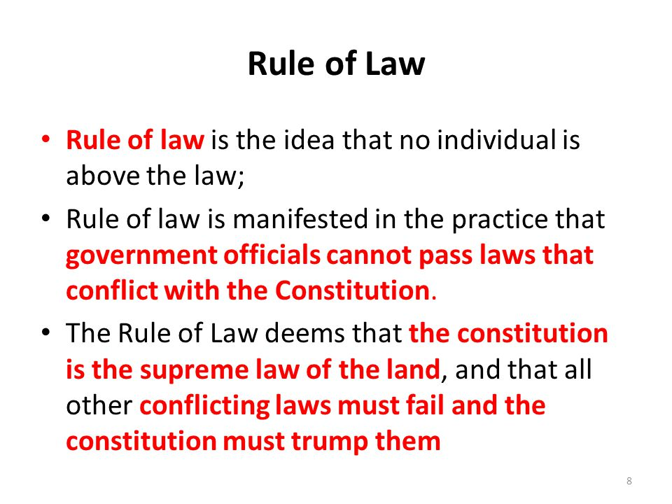 Rule of Law Rule of law is the idea that no individual is above the law; Rule of law is manifested in the practice that government officials cannot pass laws that conflict with the Constitution.