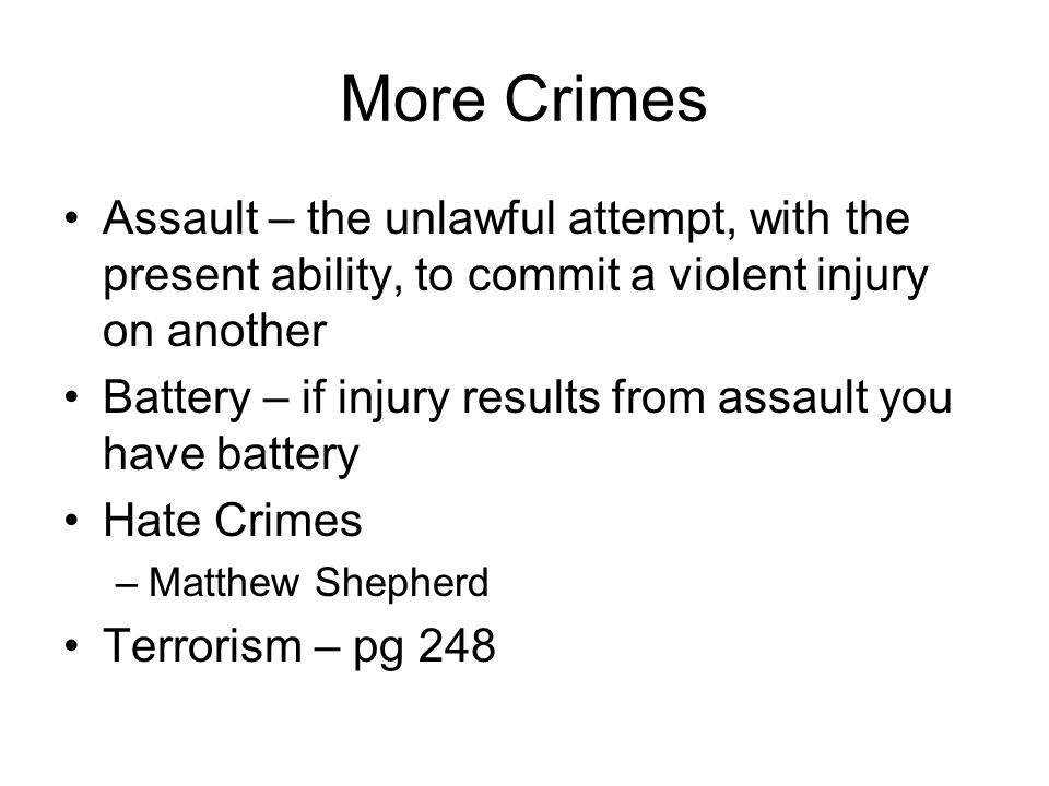 More Crimes Assault – the unlawful attempt, with the present ability, to commit a violent injury on another Battery – if injury results from assault y