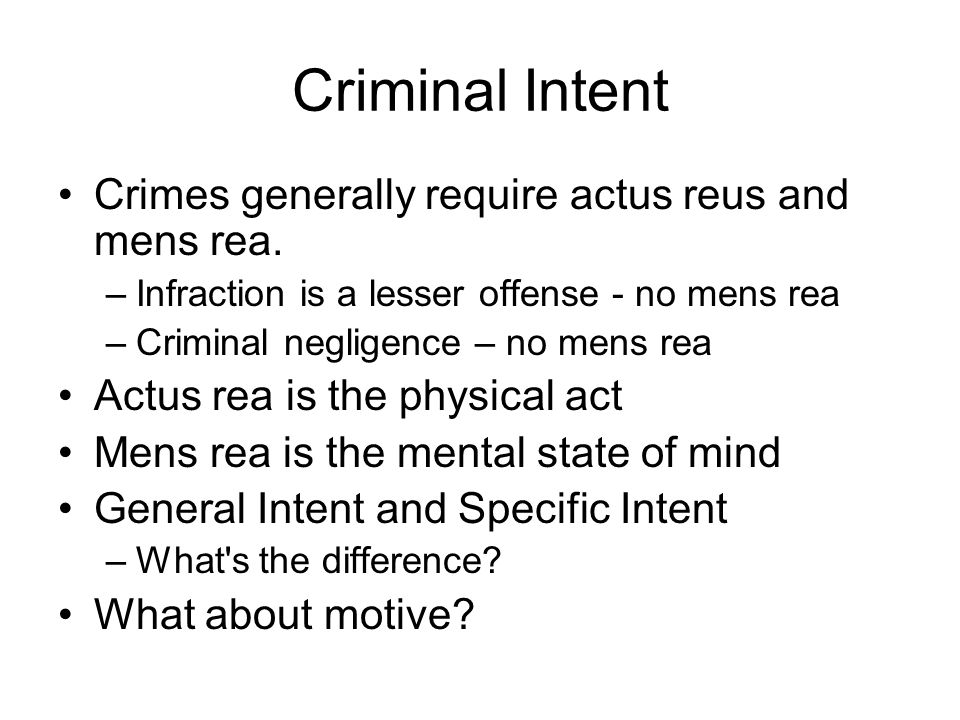 Criminal Intent Crimes generally require actus reus and mens rea. –Infraction is a lesser offense - no mens rea –Criminal negligence – no mens rea Act