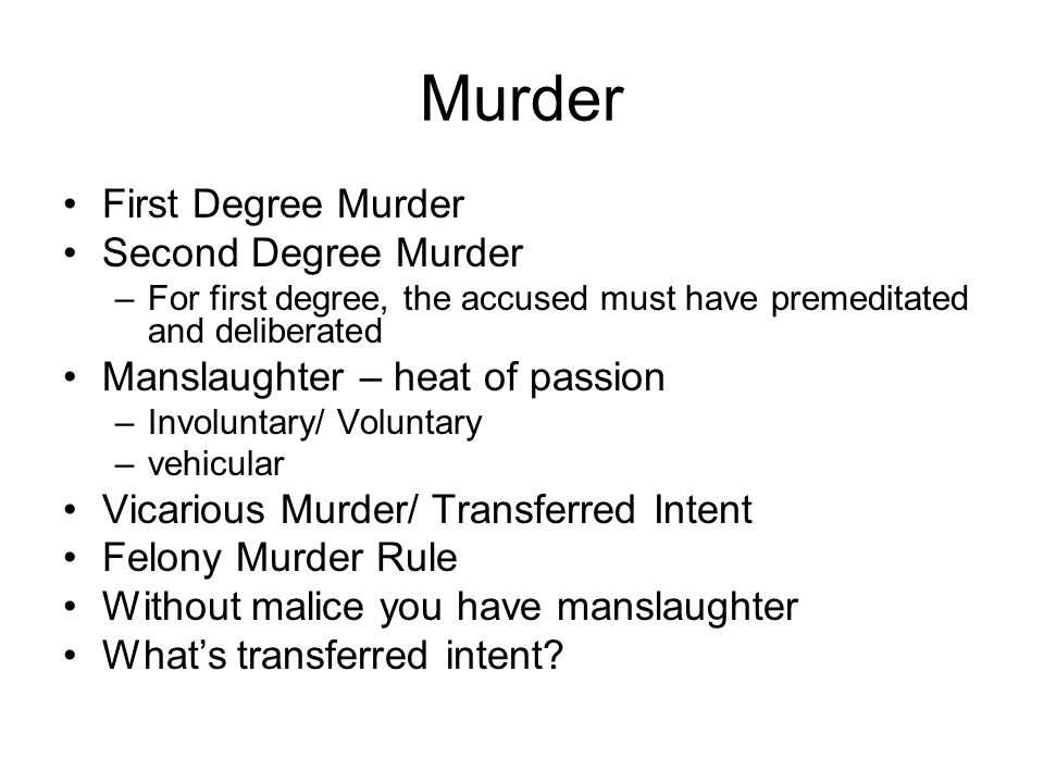 Murder First Degree Murder Second Degree Murder –For first degree, the accused must have premeditated and deliberated Manslaughter – heat of passion –