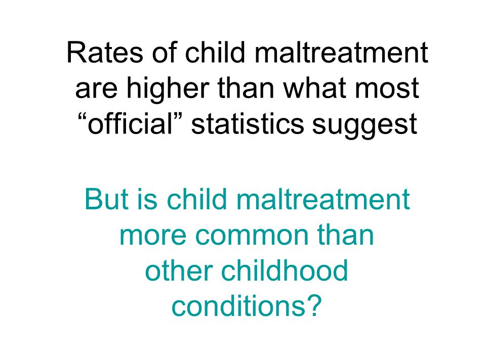"""Rates of child maltreatment are higher than what most """"official"""" statistics suggest But is child maltreatment more common than other childhood conditi"""